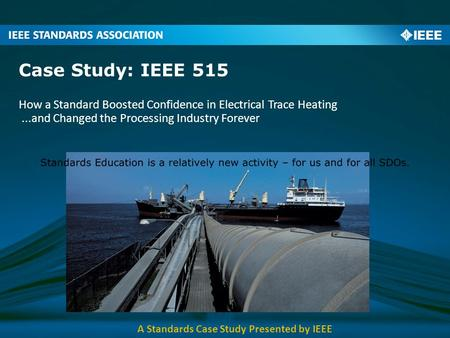 Case Study: IEEE 515 How a Standard Boosted Confidence in Electrical Trace Heating...and Changed the Processing Industry Forever A Standards Case Study.