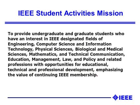 IEEE Student Activities Mission To provide undergraduate and graduate students who have an interest in IEEE designated fields of Engineering, Computer.