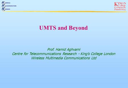 UMTS and Beyond Prof. Hamid Aghvami Centre for Telecommunications Research - Kings College London Wireless Multimedia Communications Ltd.