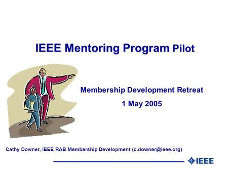 IEEE Mentoring Program Pilot Membership Development Retreat 1 May 2005 Cathy Downer, IEEE RAB Membership Development