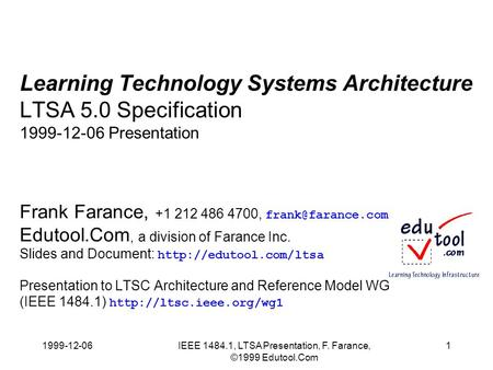 1999-12-06IEEE 1484.1, LTSA Presentation, F. Farance, ©1999 Edutool.Com 1 Learning Technology Systems Architecture LTSA 5.0 Specification 1999-12-06 Presentation.