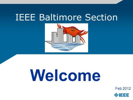 IEEE Baltimore Section Welcome Feb 2012. Welcome to the IEEE Baltimore Section Hello, As the Chair of the Baltimore Section of the IEEE, I would like.