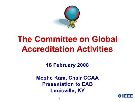 1 The Committee on Global Accreditation Activities 16 February 2008 Moshe Kam, Chair CGAA Presentation to EAB Louisville, KY.