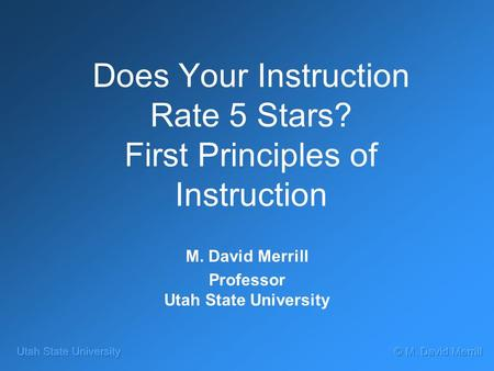 Does Your Instruction Rate 5 Stars? First Principles of Instruction M. David Merrill Professor Utah State University.