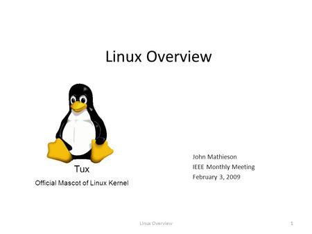 Linux Overview1 John Mathieson IEEE Monthly Meeting February 3, 2009 Tux Official Mascot of Linux Kernel.