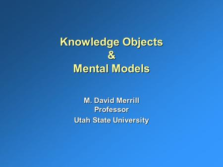 Knowledge Objects & Mental Models M. David Merrill Professor Utah State University.