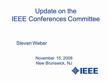 Update on the IEEE Conferences Committee Steven Weber November 15, 2008 New Brunswick, NJ.