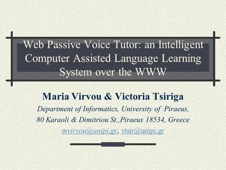 Web Passive Voice Tutor: an Intelligent Computer Assisted Language Learning System over the WWW Maria Virvou & Victoria Tsiriga Department of Informatics,