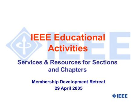 IEEE Educational Activities Services & Resources for Sections and Chapters Membership Development Retreat 29 April 2005.