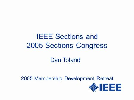 Dan Toland IEEE Sections and 2005 Sections Congress 2005 Membership Development Retreat.