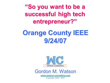 So you want to be a successful high tech entrepreneur? So you want to be a successful high tech entrepreneur? Orange County IEEE 9/24/07 Gordon M. Watson.