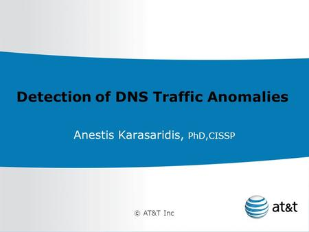 © AT&T Inc Detection of DNS Traffic Anomalies Anestis Karasaridis, PhD,CISSP.
