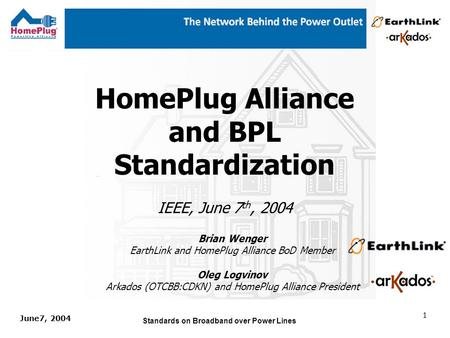 June7, 2004 Standards on Broadband over Power Lines 1 HomePlug Alliance and BPL Standardization IEEE, June 7 th, 2004 Brian Wenger EarthLink and HomePlug.
