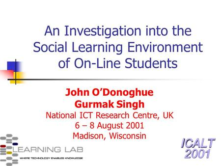 An Investigation into the Social Learning Environment of On-Line Students John ODonoghue Gurmak Singh National ICT Research Centre, UK 6 – 8 August 2001.