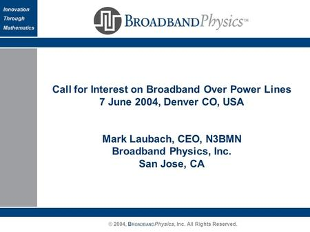 © 2004, B ROADBAND Physics, Inc. All Rights Reserved. Innovation Through Mathematics Call for Interest on Broadband Over Power Lines 7 June 2004, Denver.