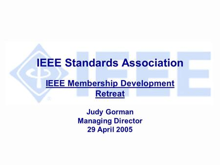 IEEE Standards Association IEEE Membership Development Retreat Judy Gorman Managing Director 29 April 2005.