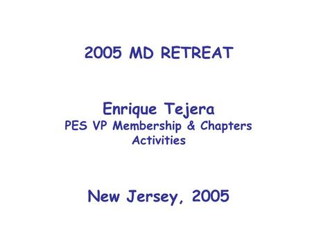2005 MD RETREAT Enrique Tejera PES VP Membership & Chapters Activities New Jersey, 2005.