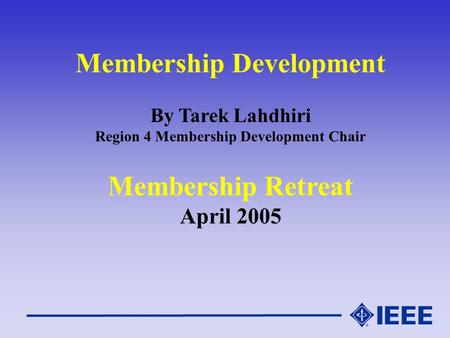 Membership Development By Tarek Lahdhiri Region 4 Membership Development Chair Membership Retreat April 2005.