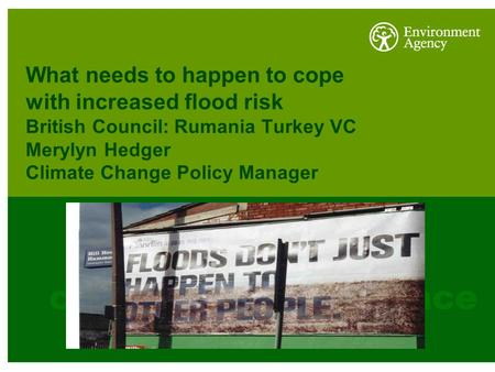 What needs to happen to cope with increased flood risk British Council: Rumania Turkey VC Merylyn Hedger Climate Change Policy Manager.