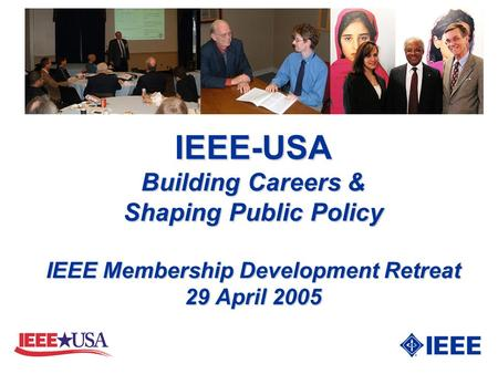 IEEE-USA Building Careers & Shaping Public Policy IEEE Membership Development Retreat 29 April 2005.
