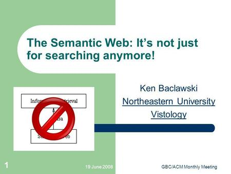 19 June 2008GBC/ACM Monthly Meeting 1 The Semantic Web: Its not just for searching anymore! Ken Baclawski Northeastern University Vistology.