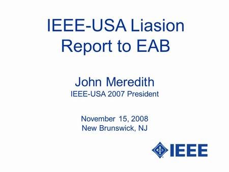 IEEE-USA Liasion Report to EAB John Meredith IEEE-USA 2007 President November 15, 2008 New Brunswick, NJ.