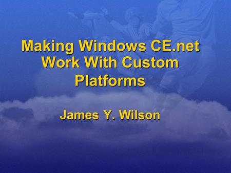 Making Windows CE.net Work With Custom Platforms James Y. Wilson.