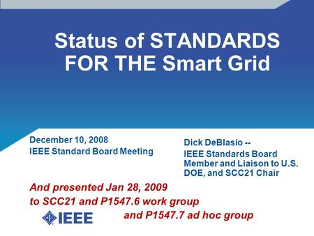 Status of STANDARDS FOR THE Smart Grid December 10, 2008 IEEE Standard Board Meeting And presented Jan 28, 2009 to SCC21 and P1547.6 work group and P1547.7.