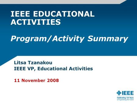 IEEE EDUCATIONAL ACTIVITIES Program/Activity Summary Litsa Tzanakou IEEE VP, Educational Activities 11 November 2008.