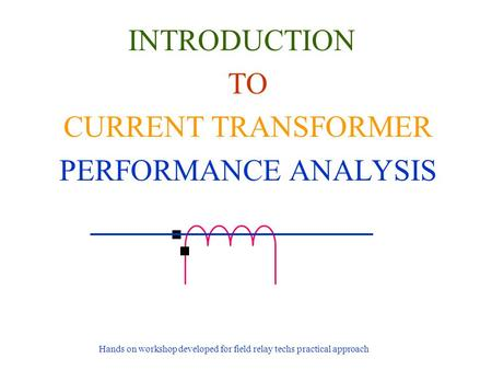 INTRODUCTION TO CURRENT TRANSFORMER PERFORMANCE ANALYSIS Hands on workshop developed for field relay techs practical approach.