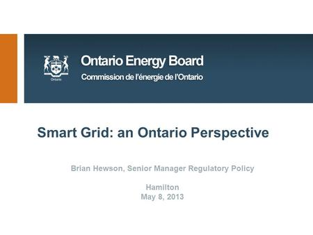 Smart Grid: an Ontario Perspective Brian Hewson, Senior Manager Regulatory Policy Hamilton May 8, 2013.