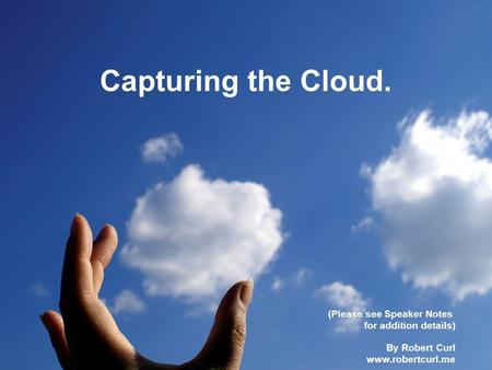 Capturing the Cloud. (Please see Speaker Notes for addition details) By Robert Curl www.robertcurl.me.