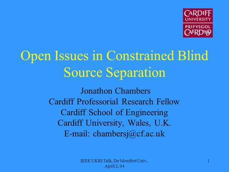 IEEE UKRI Talk, De Montfort Univ., April 2, 04 1 Open Issues in Constrained Blind Source Separation Jonathon Chambers Cardiff Professorial Research Fellow.