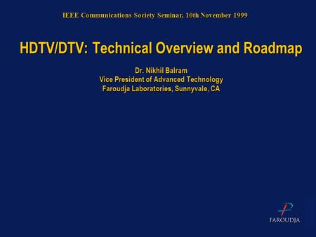 HDTV/DTV: Technical Overview and Roadmap Dr. Nikhil Balram Vice President of Advanced Technology Faroudja Laboratories, Sunnyvale, CA IEEE Communications.