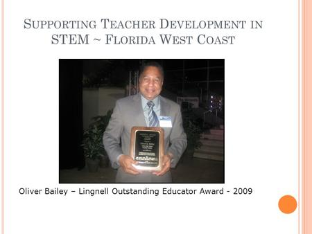 S UPPORTING T EACHER D EVELOPMENT IN STEM ~ F LORIDA W EST C OAST Oliver Bailey – Lingnell Outstanding Educator Award - 2009.