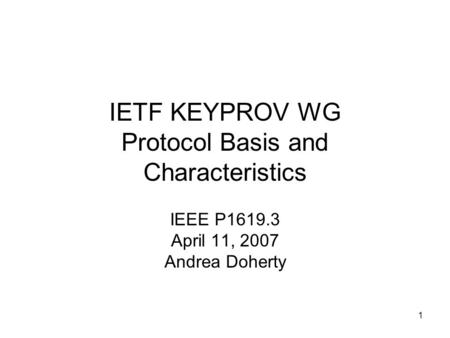 1 IETF KEYPROV WG Protocol Basis and Characteristics IEEE P1619.3 April 11, 2007 Andrea Doherty.