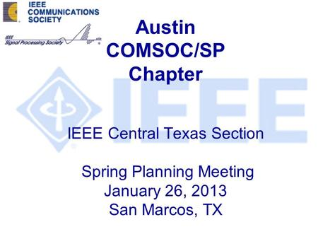 Austin COMSOC/SP Chapter IEEE Central Texas Section Spring Planning Meeting January 26, 2013 San Marcos, TX.