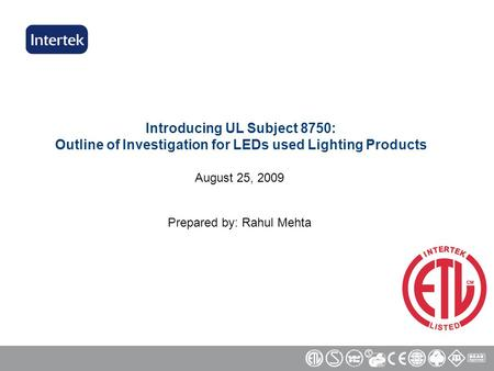 Introducing UL Subject 8750: Outline of Investigation for LEDs used Lighting Products August 25, 2009 Prepared by: Rahul Mehta.