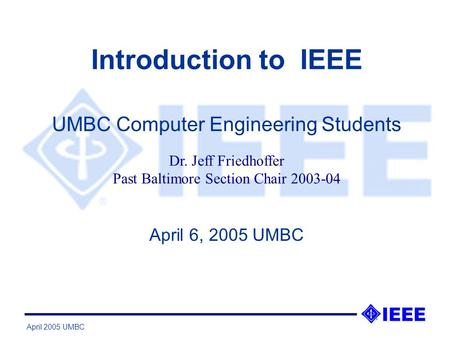 April 2005 UMBC Introduction to IEEE April 6, 2005 UMBC UMBC Computer Engineering Students Dr. Jeff Friedhoffer Past Baltimore Section Chair 2003-04.