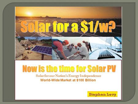 World-Wide Market at $100 Billion Solar for our Nations Energy Independence Stephen Levy.