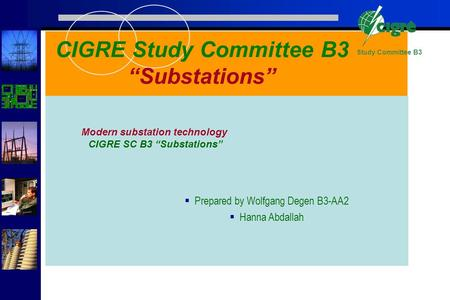 Study Committee B3 Prepared by Wolfgang Degen B3-AA2 Hanna Abdallah CIGRE Study Committee B3 Substations Modern substation technology CIGRE SC B3 Substations.