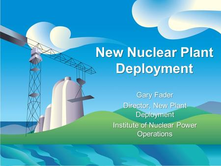 New Nuclear Plant Deployment Gary Fader Director, New Plant Deployment Institute of Nuclear Power Operations Gary Fader Director, New Plant Deployment.