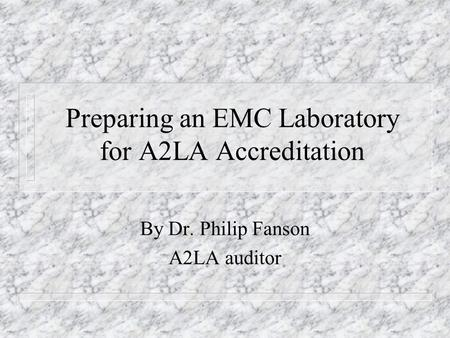 Preparing an EMC Laboratory for A2LA Accreditation By Dr. Philip Fanson A2LA auditor.