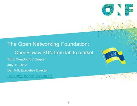 The Open Networking Foundation: OpenFlow & SDN from lab to market IEEE ComSoc SV chapter July 11, 2012 Dan Pitt, Executive Director
