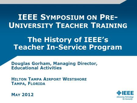 IEEE S YMPOSIUM ON P RE - U NIVERSITY T EACHER T RAINING The History of IEEEs Teacher In-Service Program Douglas Gorham, Managing Director, Educational.