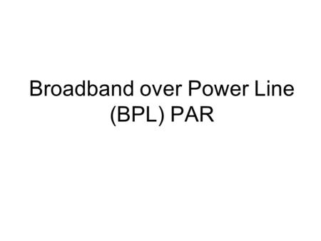 Broadband over Power Line (BPL) PAR. BPL PAR The Communication Society has sponsored a PAR for broadband over power line. The PAR has been distributed.