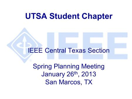 UTSA Student Chapter IEEE Central Texas Section Spring Planning Meeting January 26 th, 2013 San Marcos, TX.