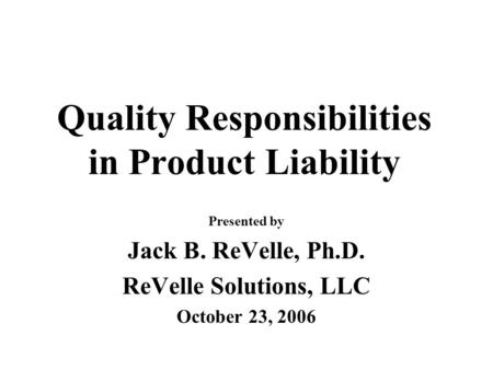 Quality Responsibilities in Product Liability Presented by Jack B. ReVelle, Ph.D. ReVelle Solutions, LLC October 23, 2006.