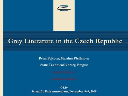 GL10 Scientific Park Amsterdam, December 8–9, 2008 Grey Literature in the Czech Republic Petra Pejsova, Martina Pfeiferova State Technical Library, Prague.