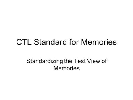 CTL Standard for Memories Standardizing the Test View of Memories.